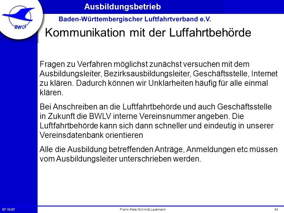 07.10.0754Frank-Peter Schmidt-Lademann Kommunikation mit der Luffahrtbehörde Fragen zu Verfahren möglichst zunächst versuchen mit dem Ausbildungsleite