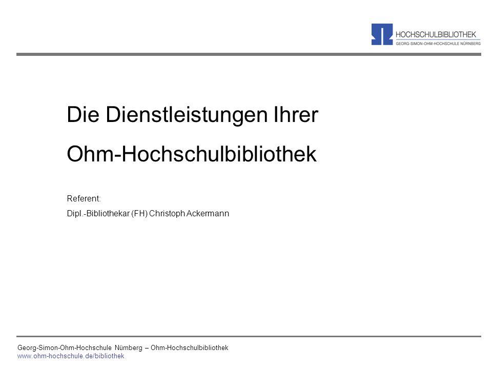 Georg-Simon-Ohm-Hochschule Nürnberg – Ohm-Hochschulbibliothek www.ohm-hochschule.de/bibliothek Die Dienstleistungen Ihrer Ohm-Hochschulbibliothek Refe