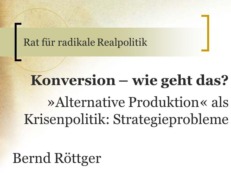 Rat für radikale Realpolitik Konversion – wie geht das? » Alternative Produktion « als Krisenpolitik: Strategieprobleme Bernd Röttger