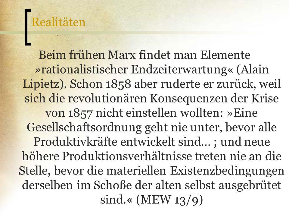 Realitäten Beim frühen Marx findet man Elemente »rationalistischer Endzeiterwartung« (Alain Lipietz). Schon 1858 aber ruderte er zurück, weil sich die