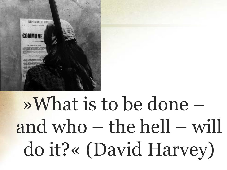 »What is to be done – and who – the hell – will do it « (David Harvey)