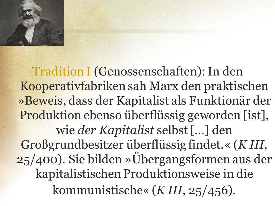 Tradition I (Genossenschaften): In den Kooperativfabriken sah Marx den praktischen »Beweis, dass der Kapitalist als Funktionär der Produktion ebenso ü