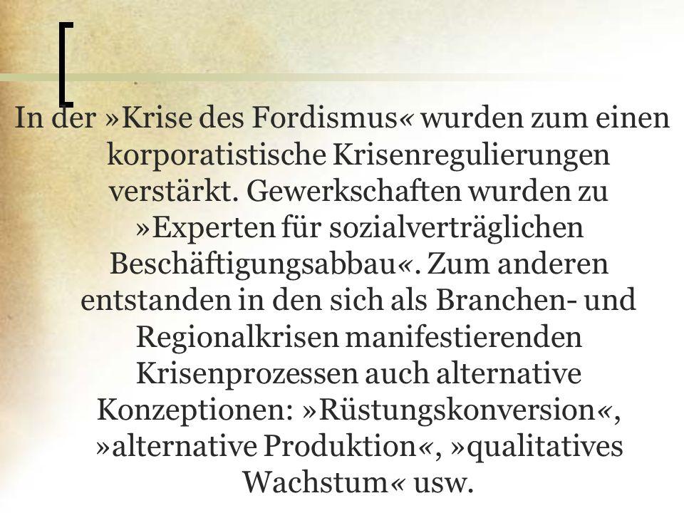 In der »Krise des Fordismus« wurden zum einen korporatistische Krisenregulierungen verstärkt. Gewerkschaften wurden zu »Experten für sozialverträglich