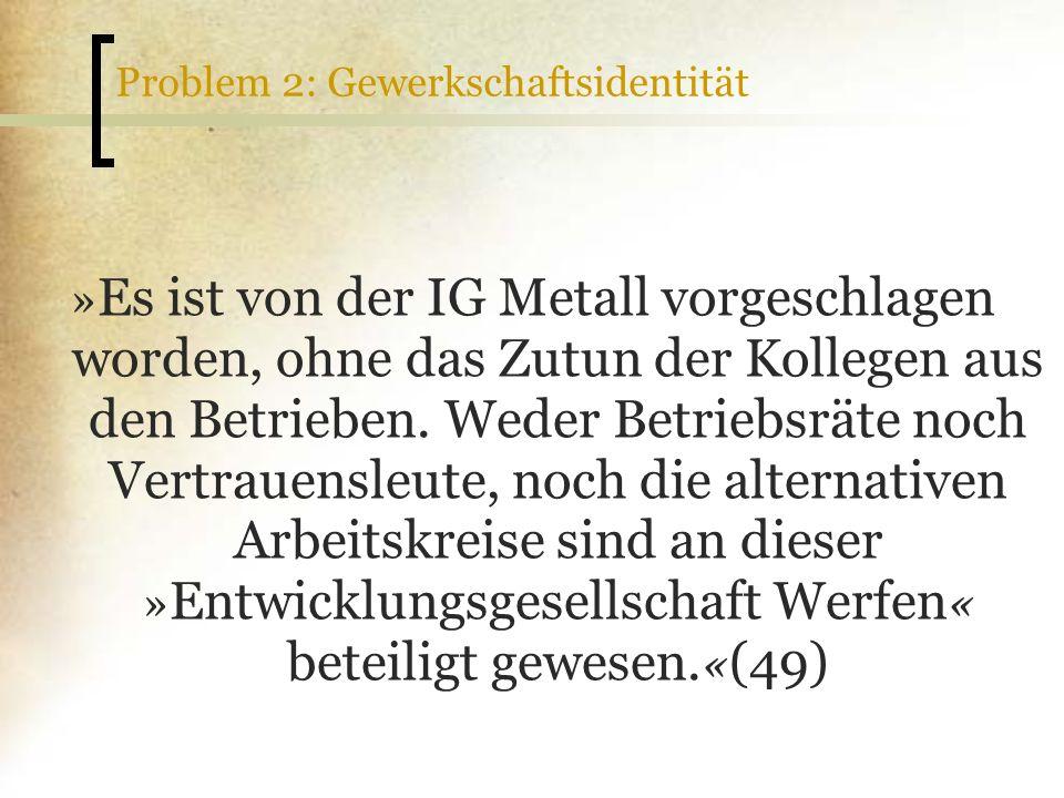 Problem 2: Gewerkschaftsidentität » Es ist von der IG Metall vorgeschlagen worden, ohne das Zutun der Kollegen aus den Betrieben. Weder Betriebsräte n