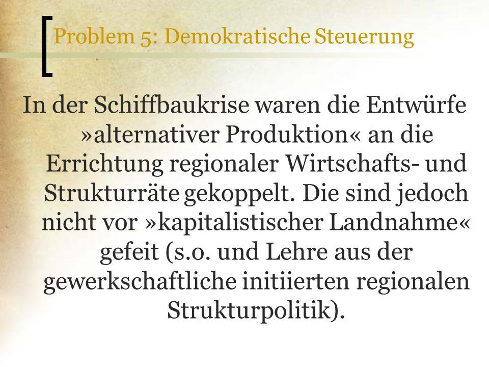 Problem 5: Demokratische Steuerung In der Schiffbaukrise waren die Entwürfe »alternativer Produktion« an die Errichtung regionaler Wirtschafts- und St