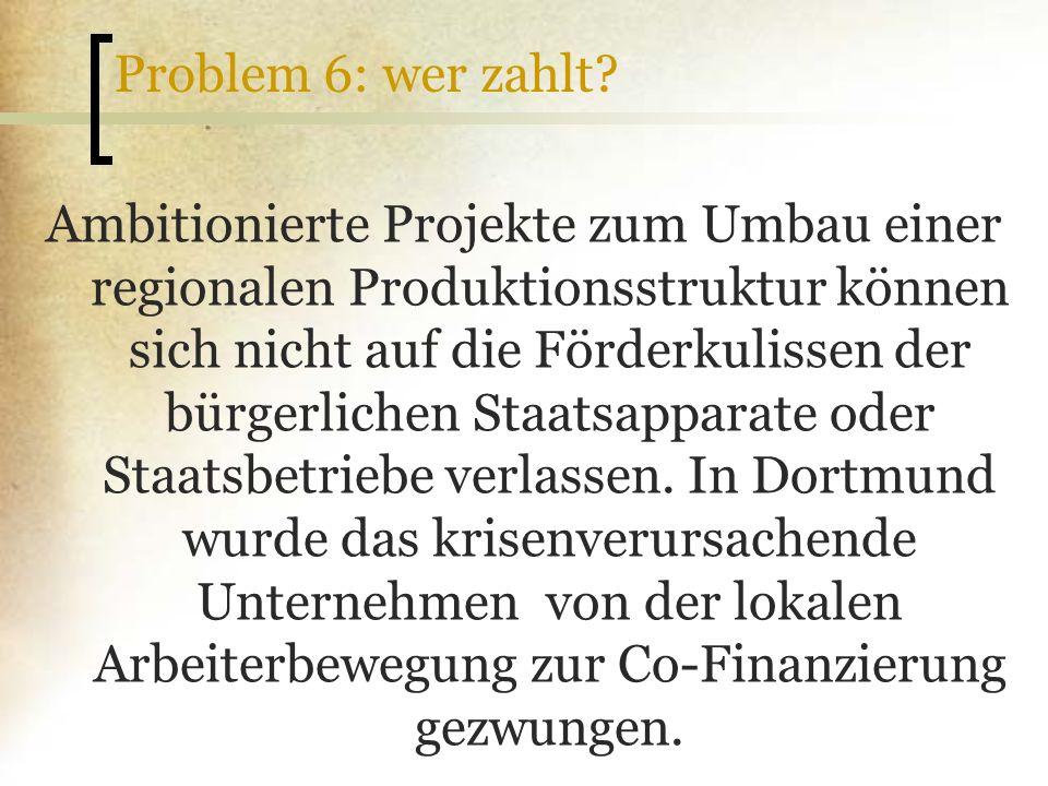 Problem 6: wer zahlt? Ambitionierte Projekte zum Umbau einer regionalen Produktionsstruktur können sich nicht auf die Förderkulissen der bürgerlichen