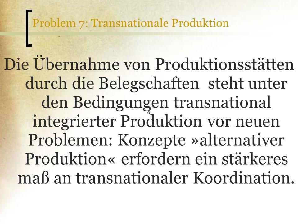 Problem 7: Transnationale Produktion Die Übernahme von Produktionsstätten durch die Belegschaften steht unter den Bedingungen transnational integriert
