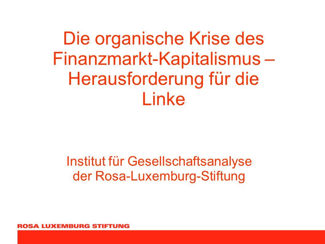 Die organische Krise des Finanzmarkt-Kapitalismus – Herausforderung für die Linke Institut für Gesellschaftsanalyse der Rosa-Luxemburg-Stiftung