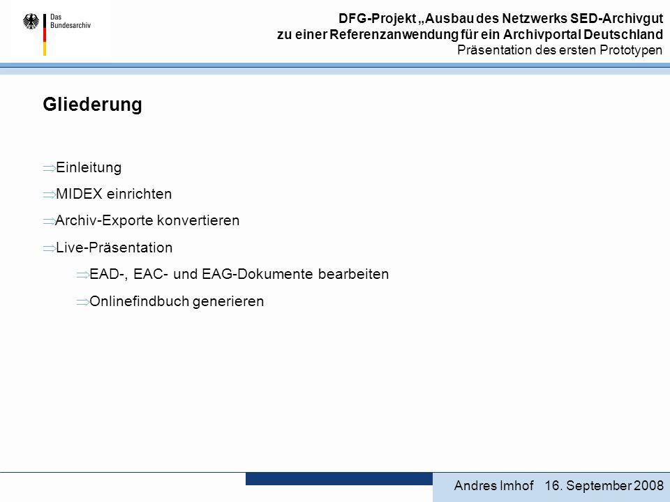 DFG-Projekt Ausbau des Netzwerks SED-Archivgut zu einer Referenzanwendung für ein Archivportal Deutschland Präsentation des ersten Prototypen Gliederung Einleitung MIDEX einrichten Archiv-Exporte konvertieren Live-Präsentation EAD-, EAC- und EAG-Dokumente bearbeiten Onlinefindbuch generieren 16.