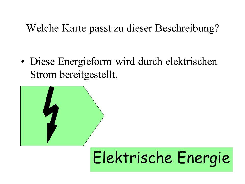 Welche Karte passt zu dieser Beschreibung? Diese Energieform wird durch elektrischen Strom bereitgestellt. Elektrische Energie