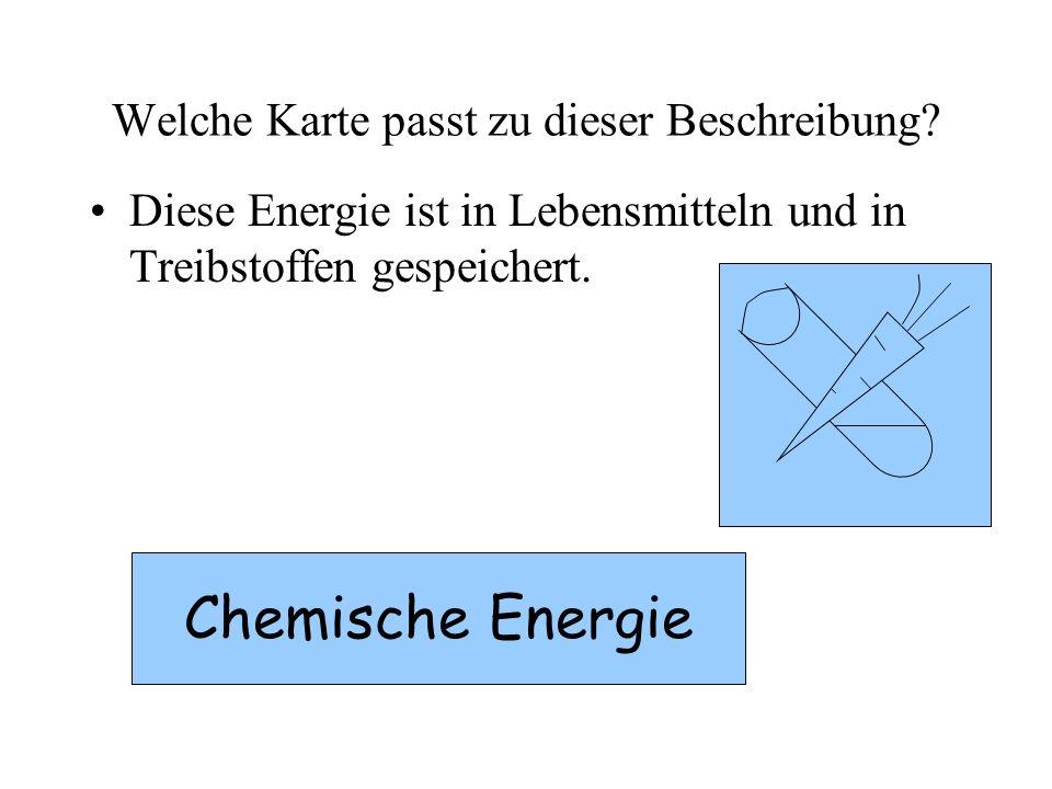 Welche Karte passt zu dieser Beschreibung? Diese Energie ist in Lebensmitteln und in Treibstoffen gespeichert. Chemische Energie