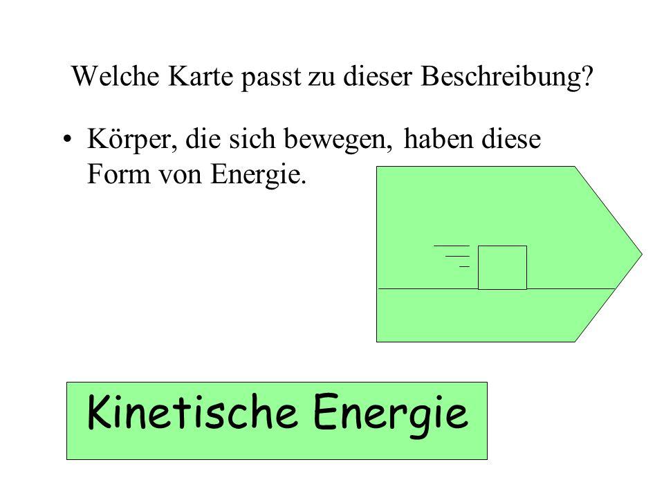 Welche Karte passt zu dieser Beschreibung? Körper, die sich bewegen, haben diese Form von Energie. Kinetische Energie