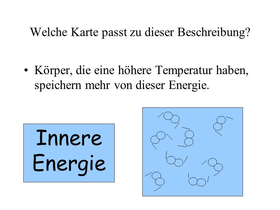 Welche Karte passt zu dieser Beschreibung? Körper, die eine höhere Temperatur haben, speichern mehr von dieser Energie. Innere Energie