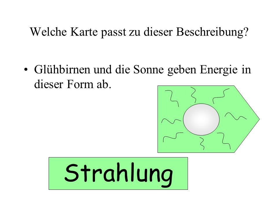 Welche Karte passt zu dieser Beschreibung? Glühbirnen und die Sonne geben Energie in dieser Form ab. Strahlung