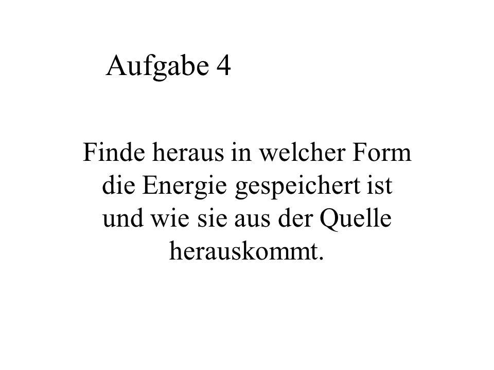 Aufgabe 4 Finde heraus in welcher Form die Energie gespeichert ist und wie sie aus der Quelle herauskommt.