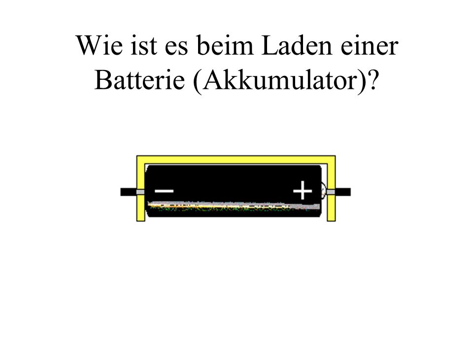 Wie ist es beim Laden einer Batterie (Akkumulator)?