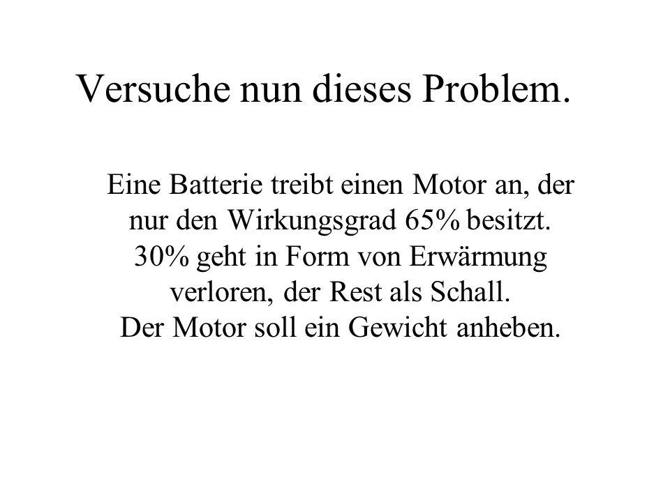 Versuche nun dieses Problem. Eine Batterie treibt einen Motor an, der nur den Wirkungsgrad 65% besitzt. 30% geht in Form von Erwärmung verloren, der R