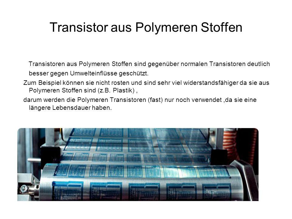 Transistor aus Polymeren Stoffen Transistoren aus Polymeren Stoffen sind gegenüber normalen Transistoren deutlich besser gegen Umwelteinflüsse geschüt
