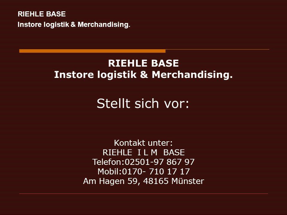 RIEHLE BASE Instore logistik & Merchandising. Kontakt unter: RIEHLE I L M BASE Telefon:02501-97 867 97 Mobil:0170- 710 17 17 Am Hagen 59, 48165 Münste