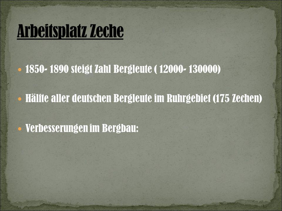 1850- 1890 steigt Zahl Bergleute ( 12000- 130000) Hälfte aller deutschen Bergleute im Ruhrgebiet (175 Zechen) Verbesserungen im Bergbau:
