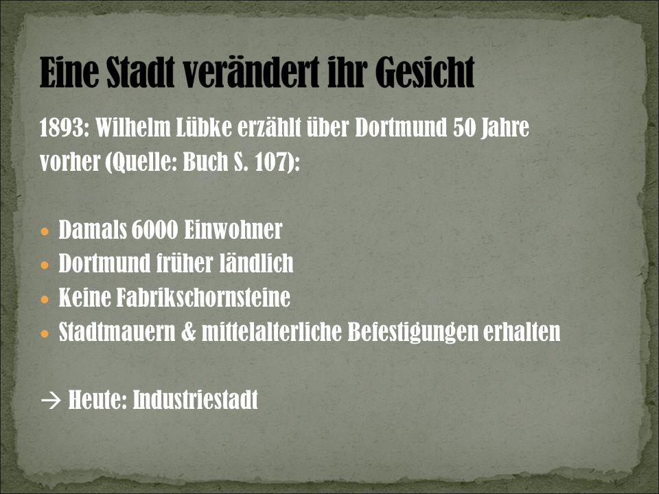 1893: Wilhelm Lübke erzählt über Dortmund 50 Jahre vorher (Quelle: Buch S. 107): Damals 6000 Einwohner Dortmund früher ländlich Keine Fabrikschornstei
