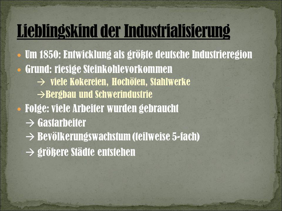 Um 1850: Entwicklung als größte deutsche Industrieregion Grund: riesige Steinkohlevorkommen viele Kokereien, Hochöfen, Stahlwerke Bergbau und Schwerindustrie Folge: viele Arbeiter wurden gebraucht Gastarbeiter Bevölkerungswachstum (teilweise 5-fach) größere Städte entstehen