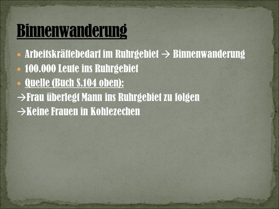 Arbeitskräftebedarf im Ruhrgebiet Binnenwanderung 100.000 Leute ins Ruhrgebiet Quelle (Buch S.104 oben): Frau überlegt Mann ins Ruhrgebiet zu folgen Keine Frauen in Kohlezechen