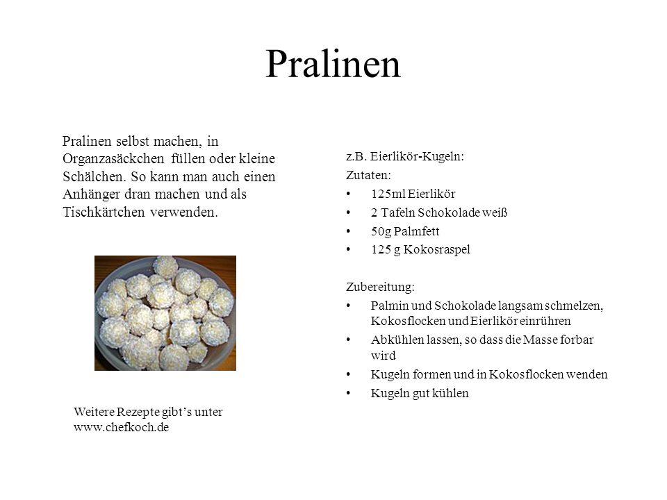 Pralinen z.B. Eierlikör-Kugeln: Zutaten: 125ml Eierlikör 2 Tafeln Schokolade weiß 50g Palmfett 125 g Kokosraspel Zubereitung: Palmin und Schokolade la