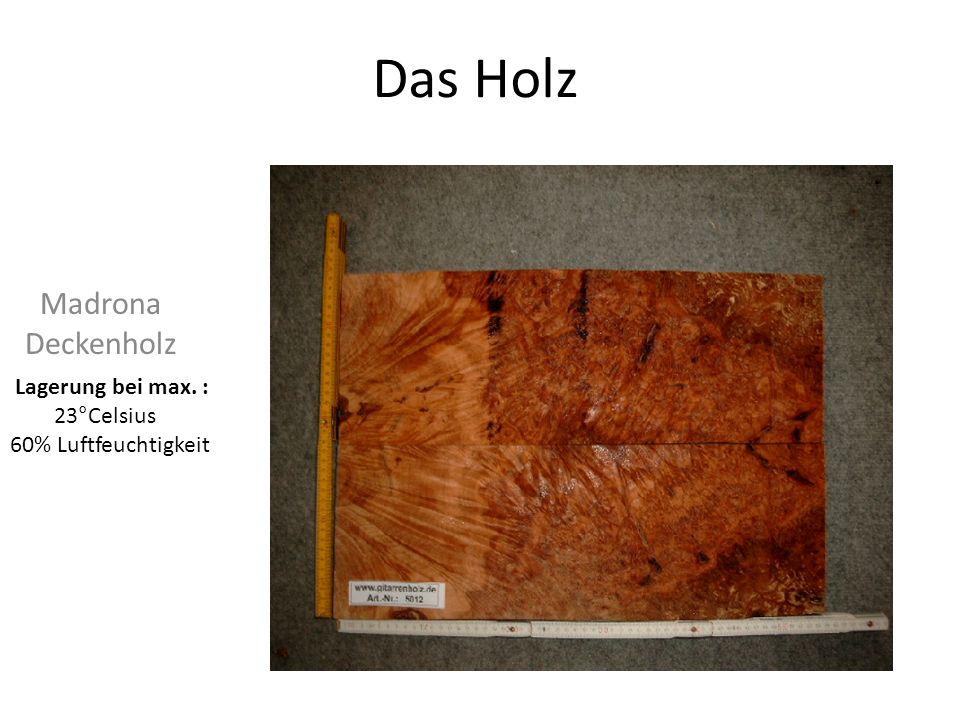 Das Holz Madrona Deckenholz Lagerung bei max. : 23°Celsius 60% Luftfeuchtigkeit