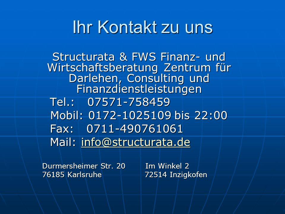 Ihr Kontakt zu uns Structurata & FWS Finanz- und Wirtschaftsberatung Zentrum für Darlehen, Consulting und Finanzdienstleistungen Tel.: 07571-758459 Tel.: 07571-758459 Mobil: 0172-1025109 bis 22:00 Fax: 0711-490761061 Fax: 0711-490761061 Mail: info@structurata.de Mail: info@structurata.deinfo@structurata.de Durmersheimer Str.