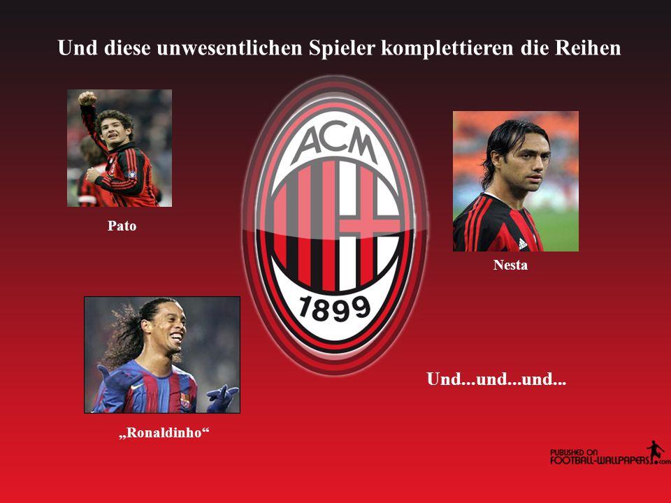 Und diese unwesentlichen Spieler komplettieren die Reihen Pato Ronaldinho Nesta Und...und...und...