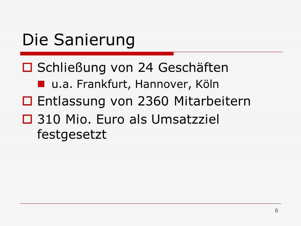 6 Die Sanierung Schließung von 24 Geschäften u.a. Frankfurt, Hannover, Köln Entlassung von 2360 Mitarbeitern 310 Mio. Euro als Umsatzziel festgesetzt