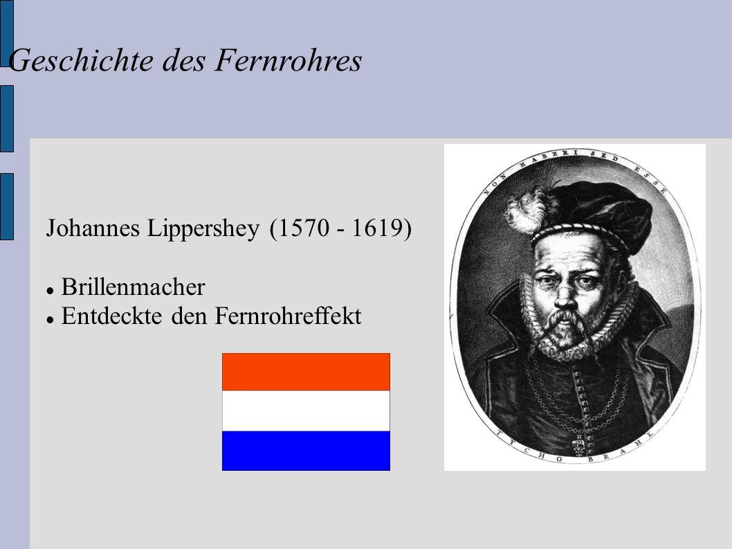 Geschichte des Fernrohres Johannes Lippershey (1570 - 1619) Brillenmacher Entdeckte den Fernrohreffekt