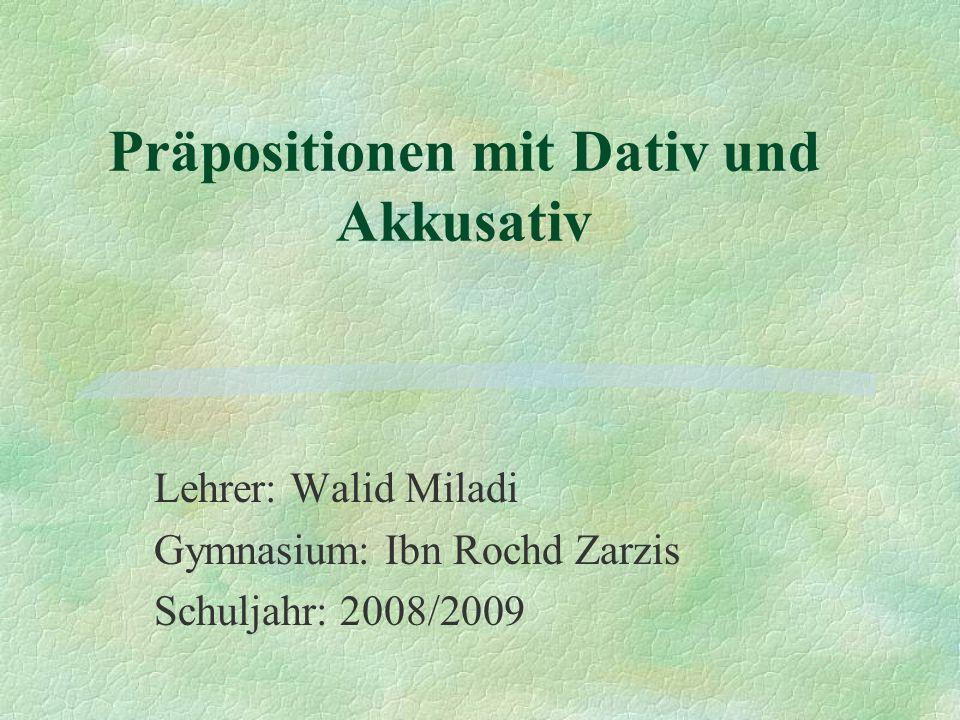 Präpositionen mit Dativ und Akkusativ Lehrer: Walid Miladi Gymnasium: Ibn Rochd Zarzis Schuljahr: 2008/2009
