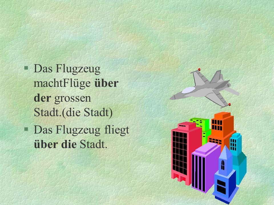 §Das Flugzeug machtFlüge über der grossen Stadt.(die Stadt) §Das Flugzeug fliegt über die Stadt.