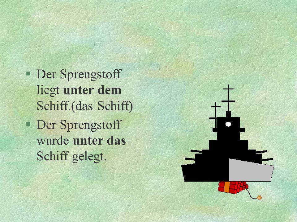 §Der Sprengstoff liegt unter dem Schiff.(das Schiff) §Der Sprengstoff wurde unter das Schiff gelegt.