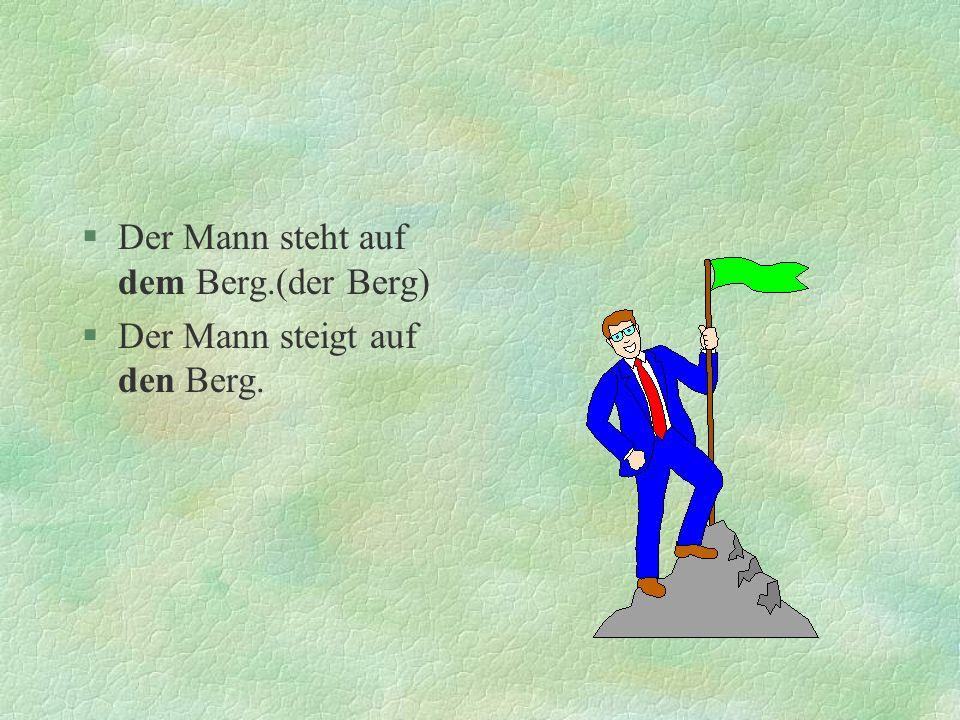 §Der Mann steht auf dem Berg.(der Berg) §Der Mann steigt auf den Berg.