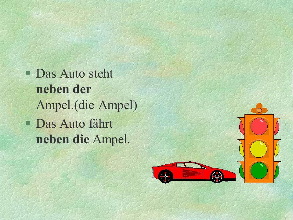 §Das Auto steht neben der Ampel.(die Ampel) §Das Auto fährt neben die Ampel.