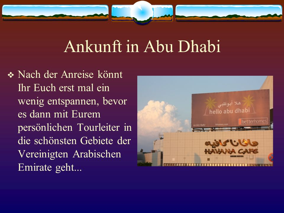 Ankunft in Abu Dhabi Nach der Anreise könnt Ihr Euch erst mal ein wenig entspannen, bevor es dann mit Eurem persönlichen Tourleiter in die schönsten Gebiete der Vereinigten Arabischen Emirate geht...