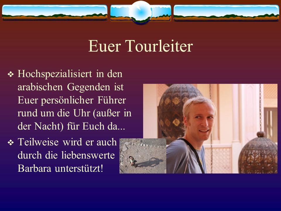 Euer Tourleiter Hochspezialisiert in den arabischen Gegenden ist Euer persönlicher Führer rund um die Uhr (außer in der Nacht) für Euch da...