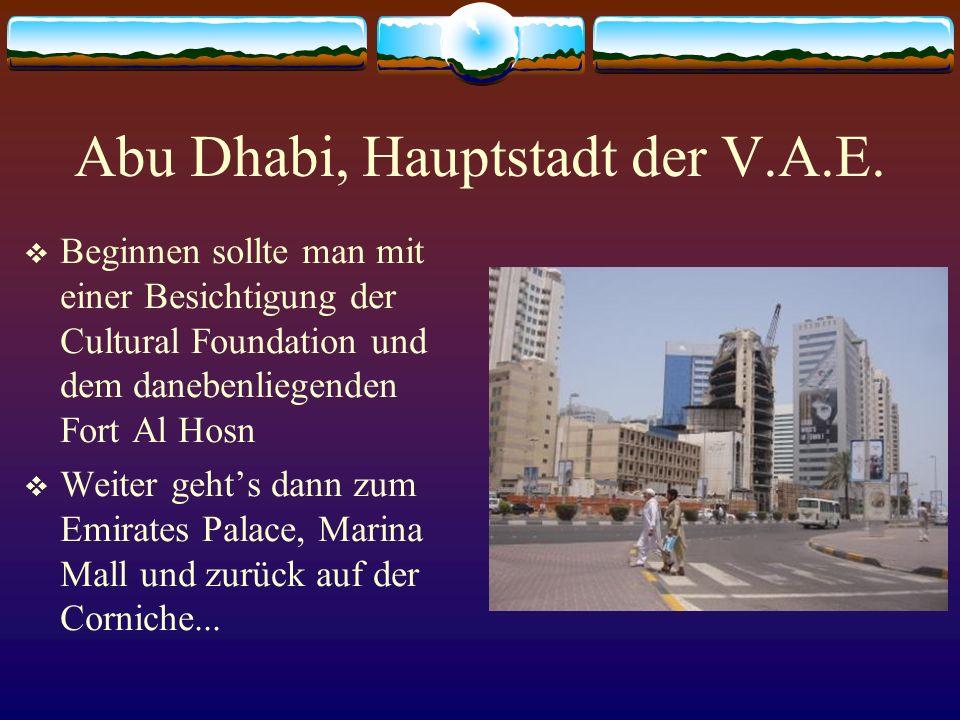 Abu Dhabi, Hauptstadt der V.A.E. Beginnen sollte man mit einer Besichtigung der Cultural Foundation und dem danebenliegenden Fort Al Hosn Weiter gehts