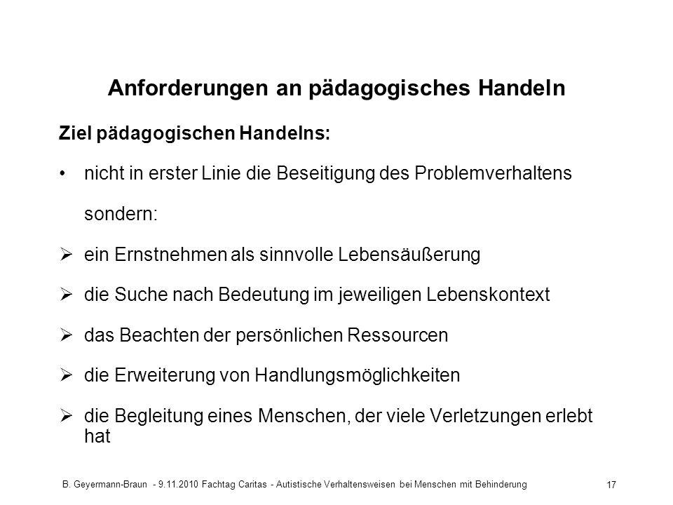 B. Geyermann-Braun - 9.11.2010 Fachtag Caritas - Autistische Verhaltensweisen bei Menschen mit Behinderung 17 Anforderungen an pädagogisches Handeln Z