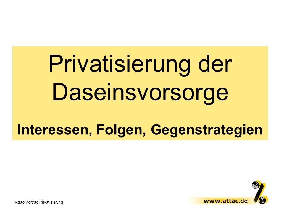 Attac-Vortrag Privatisierung www.attac.de Privatisierung der Daseinsvorsorge Interessen, Folgen, Gegenstrategien