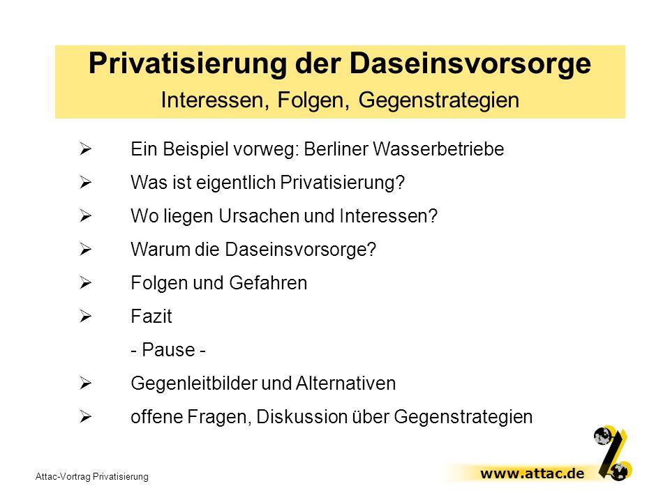 Attac-Vortrag Privatisierung www.attac.de Privatisierung der Daseinsvorsorge Interessen, Folgen, Gegenstrategien Ein Beispiel vorweg: Berliner Wasserb