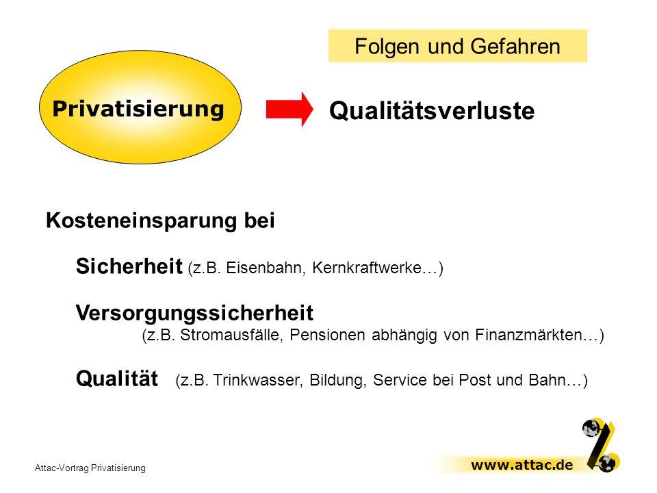 Attac-Vortrag Privatisierung www.attac.de Privatisierung Qualitätsverluste Folgen und Gefahren Kosteneinsparung bei Sicherheit (z.B. Eisenbahn, Kernkr