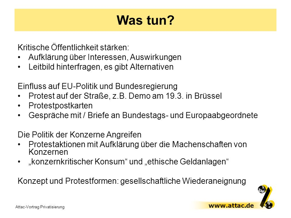 Attac-Vortrag Privatisierung www.attac.de Was tun? Kritische Öffentlichkeit stärken: Aufklärung über Interessen, Auswirkungen Leitbild hinterfragen, e