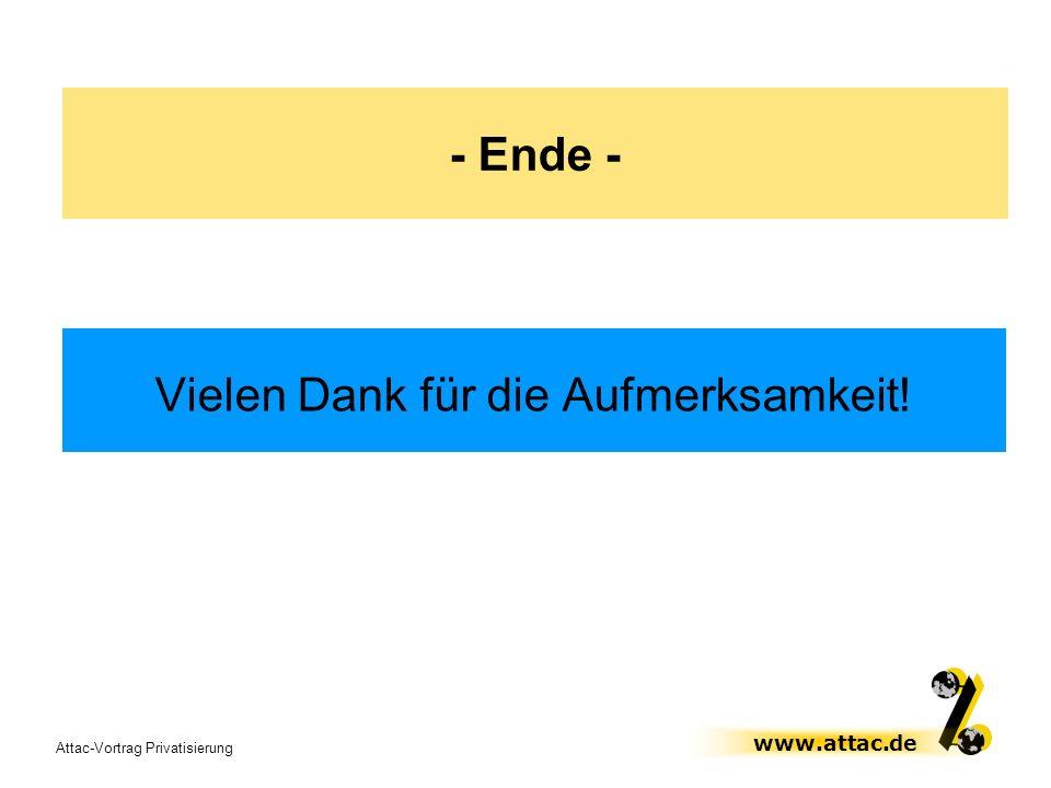 Attac-Vortrag Privatisierung www.attac.de - Ende - Vielen Dank für die Aufmerksamkeit!