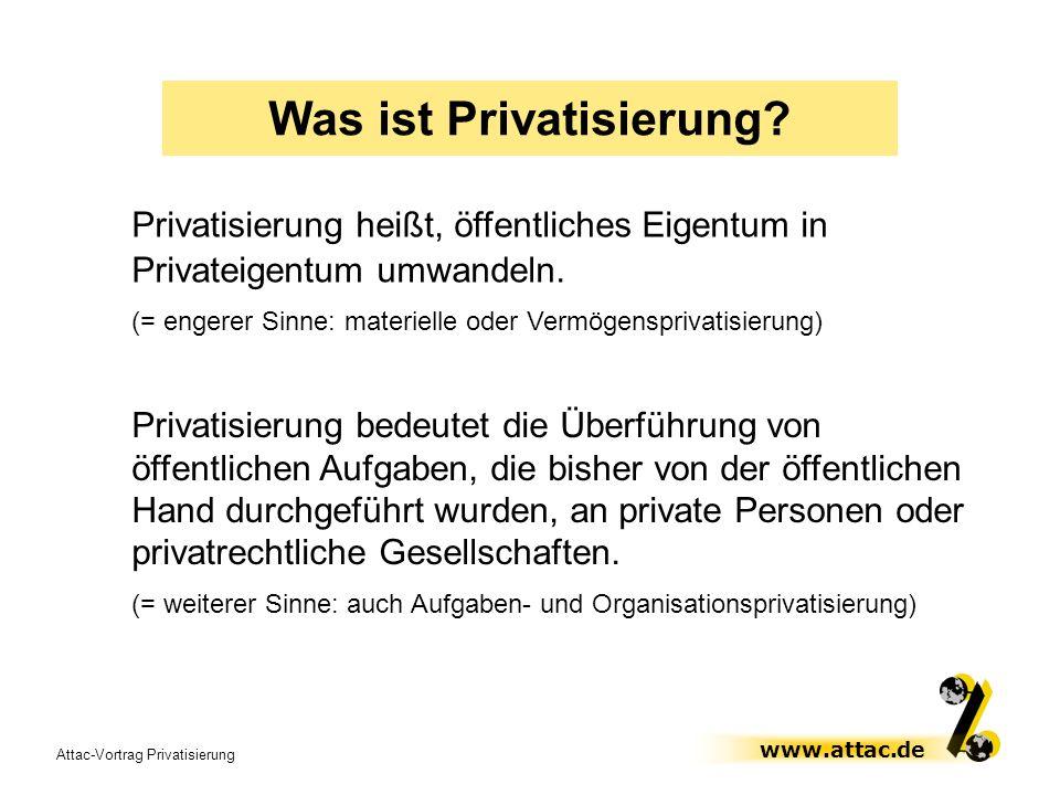 Attac-Vortrag Privatisierung www.attac.de Was ist Privatisierung? Privatisierung bedeutet die Überführung von öffentlichen Aufgaben, die bisher von de