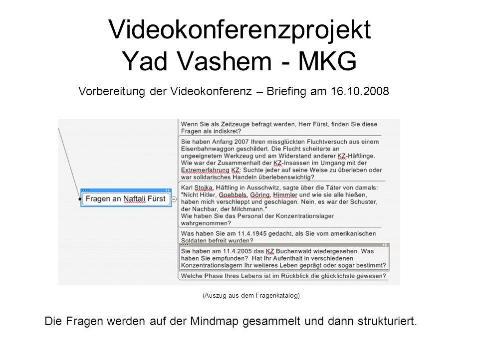 Videokonferenzprojekt Yad Vashem - MKG Vorbereitung der Videokonferenz – Briefing am 16.10.2008 Die Fragen werden auf der Mindmap gesammelt und dann s