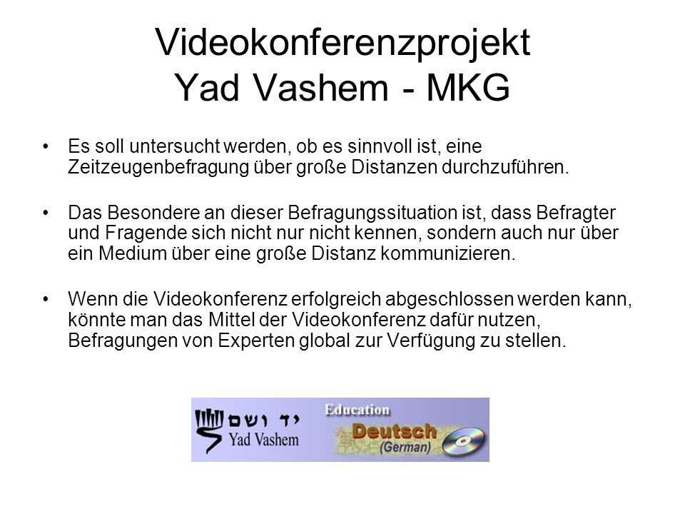 Videokonferenzprojekt Yad Vashem - MKG Es soll untersucht werden, ob es sinnvoll ist, eine Zeitzeugenbefragung über große Distanzen durchzuführen. Das